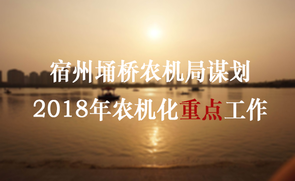 宿州埇桥农机局谋划2018年农机化重点工作