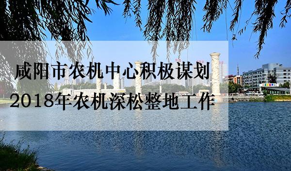 咸阳市<a href='http://www.sinofarm.net/' target='_blank'>农机</a>中心积极谋划2018年农机深松整地工作