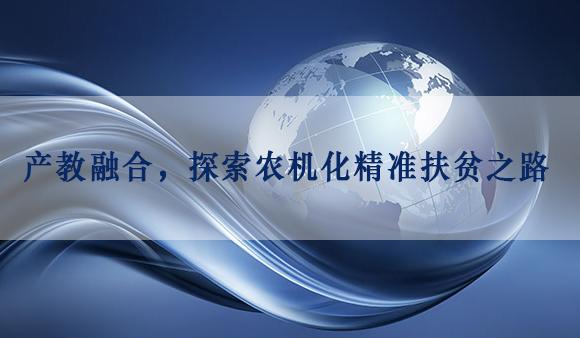 产教融合,探索<a href='http://www.sinofarm.net/' target='_blank'>农机</a>化精准扶贫之路